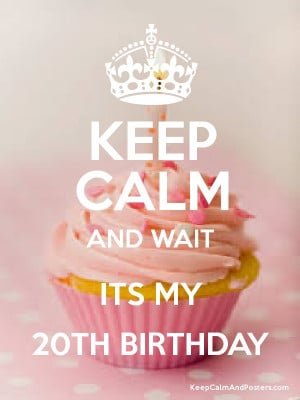 Keep Calm 20th Birthday Quotes Keep calm and wait its my 20th