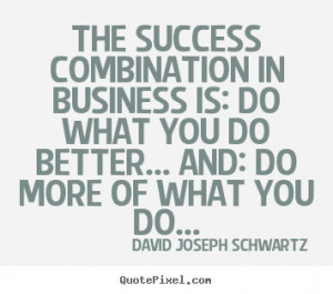 The success combination in business is: Do what you do better... and ...