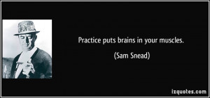 Practice puts brains in your muscles. - Sam Snead