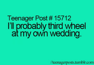 ... sentence. And this is why I will be the third wheel at my wedding