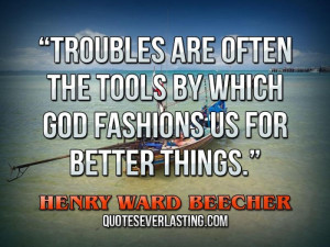 Troubles are often the tools by which God fashions us for better ...