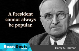harry s truman quotes a president cannot always be popular harry s ...
