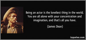 Being an actor is the loneliest thing in the world. You are all alone ...