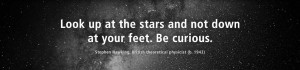 Look up at the stars and not down at your feet. Be curious.