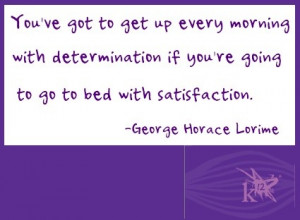 ... you're going to go to bed with satisfaction. --George Horace Lorimer