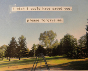 Wish I Could Have Saved You. Please Forgive Me ~ Life Quote