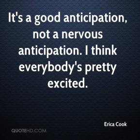 Erica Cook - It's a good anticipation, not a nervous anticipation. I ...