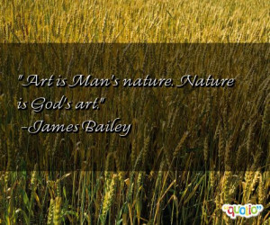 Art is Man's nature. Nature is God's art. -James Bailey