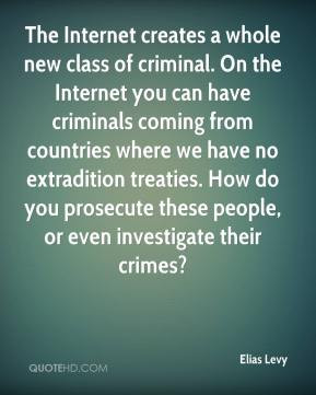 creates a whole new class of criminal. On the Internet you can have ...