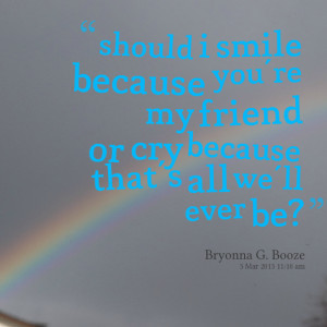 Quotes Picture: should i smile because you're my friend or cry because ...