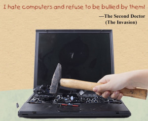 hate computers and refuse to be bullied by them.