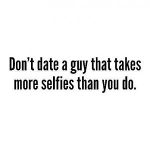 Don't date a guy that takes more selfies than you do.