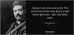 ... about a half dozen geniuses. I got only fairly near. - Fritz Kreisler