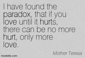 if you love until it hurts there can be no more hurt only more love