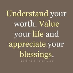 Understand your worth. Value your life and appreciate your blessings ...