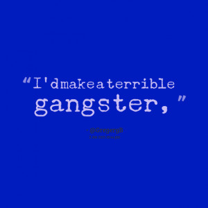 Quotes Picture: i'd make a terrible gangster,