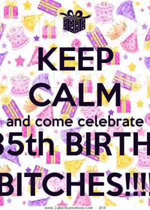 KEEP CALM and come celebrate My 35th BIRTHDAY BITCHES!!!!