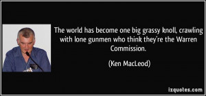 ... lone gunmen who think they're the Warren Commission. - Ken MacLeod