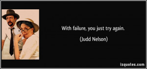 With failure, you just try again. - Judd Nelson