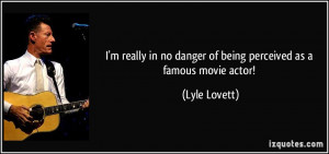 ... in no danger of being perceived as a famous movie actor! - Lyle Lovett