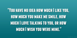 You have no idea how much I like you, how much you make me smile, how ...
