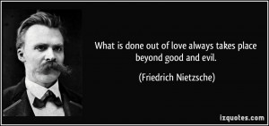 ... of love always takes place beyond good and evil. - Friedrich Nietzsche