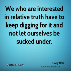 We who are interested in relative truth have to keep digging for it ...