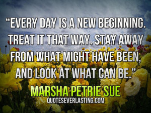 Every day is a new beginning. Treat it that way. Stay away from what ...