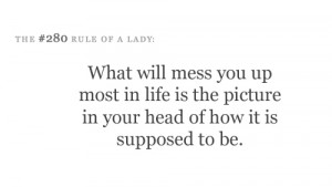 What will mess you up most in life is the picture in your head of how ...