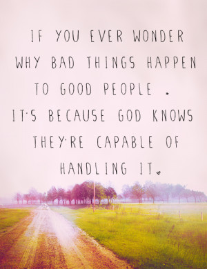 If you ever wonder why bad things happen to good people, It's because ...