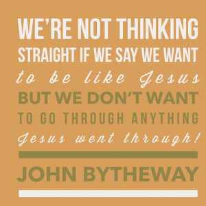 "... through anything Jesus went through!"" — John Bytheway , Life Rocks"