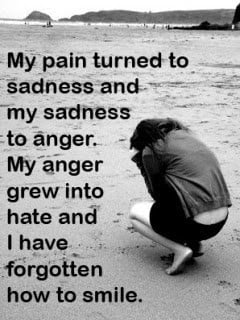 my pain turned to sadness and my sadness to anger my anger grew into ...