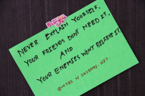 Never explain yourself. Your friends don't need it . And your enemies ...