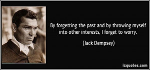 By forgetting the past and by throwing myself into other interests, I ...