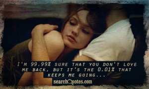 ... that you don't love me back, but it's the 0.01% that keeps me going