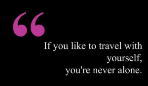 If you like to travel with yourself, you're never alone. #quote