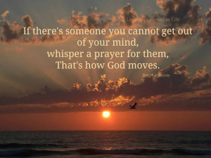 ... out of your mind, whisper a prayer for them, that is how God works