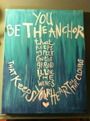 You be the Anchor that keeps my feet on the ground I'll be the wings ...