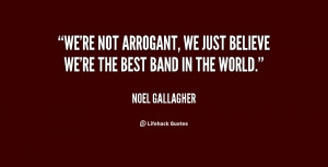 We're not arrogant, we just believe we're the best band in the world ...