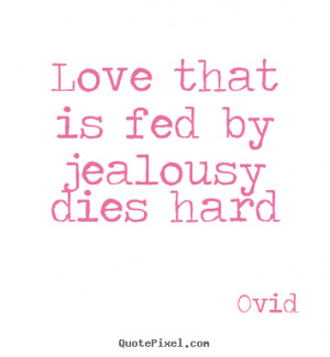 Quote about love - Love that is fed by jealousy dies hard
