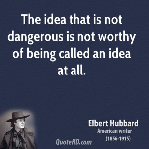 The idea that is not dangerous is not worthy of being called an idea ...