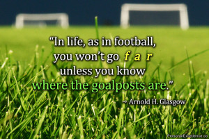 In life, as in football, you won't go far unless you know where the ...