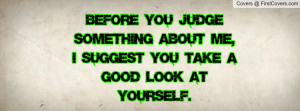 Before you judge something about me,I suggest you take a good look at ...