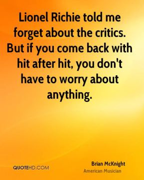 Lionel Richie told me forget about the critics. But if you come back ...