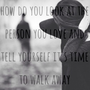 ... look at the person you love and tell yourself it's time to walk away