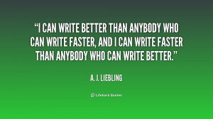 quote-A.-J.-Liebling-i-can-write-better-than-anybody-who-197030.png