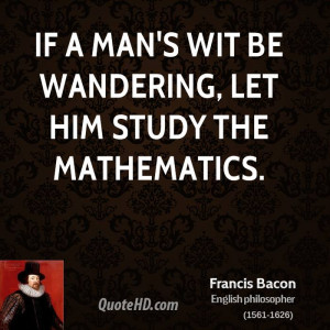 If a man's wit be wandering, let him study the mathematics.