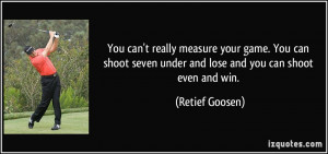 ... shoot seven under and lose and you can shoot even and win. - Retief