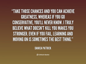 Take those chances and you can achieve greatness, whereas if you go ...