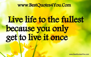 Live life to the fullest because you - live life to the fullest quotes